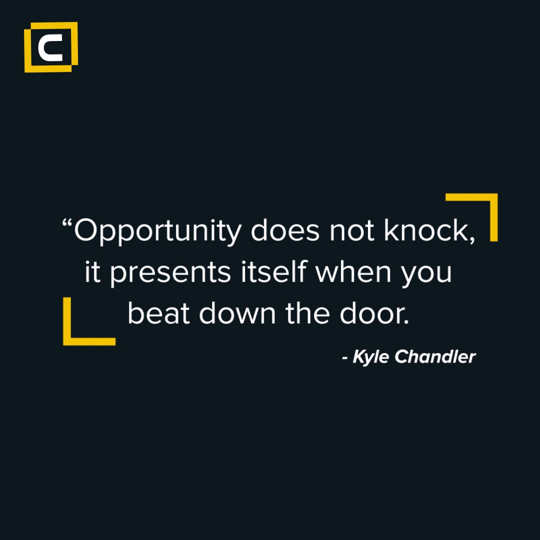 Opportunity does not knock, it presents itself when you beat down the door