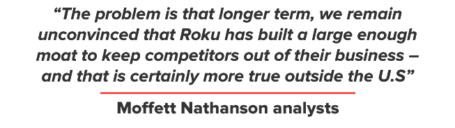The problem is that longer term, we remain unconvinced that Roku has built a large enough moat to keep competitors out of their business